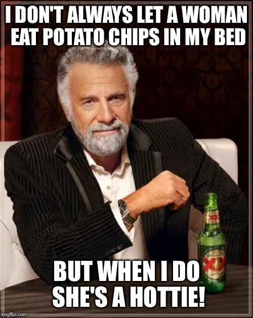 The Most Interesting Man In The World Meme | I DON'T ALWAYS LET A WOMAN EAT POTATO CHIPS IN MY BED BUT WHEN I DO SHE'S A HOTTIE! | image tagged in memes,the most interesting man in the world | made w/ Imgflip meme maker