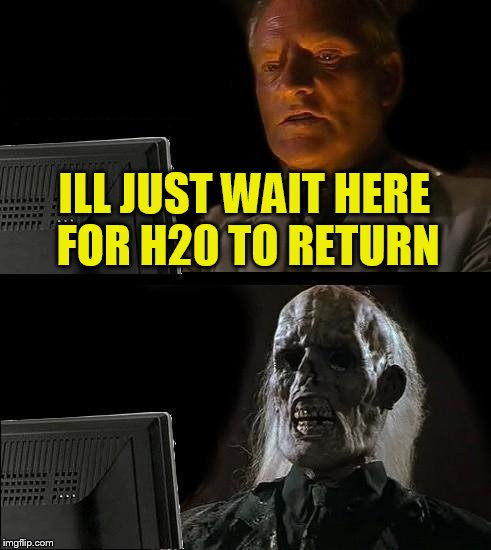 Ill Just Wait Here Meme | ILL JUST WAIT HERE FOR H20 TO RETURN | image tagged in memes,ill just wait here | made w/ Imgflip meme maker