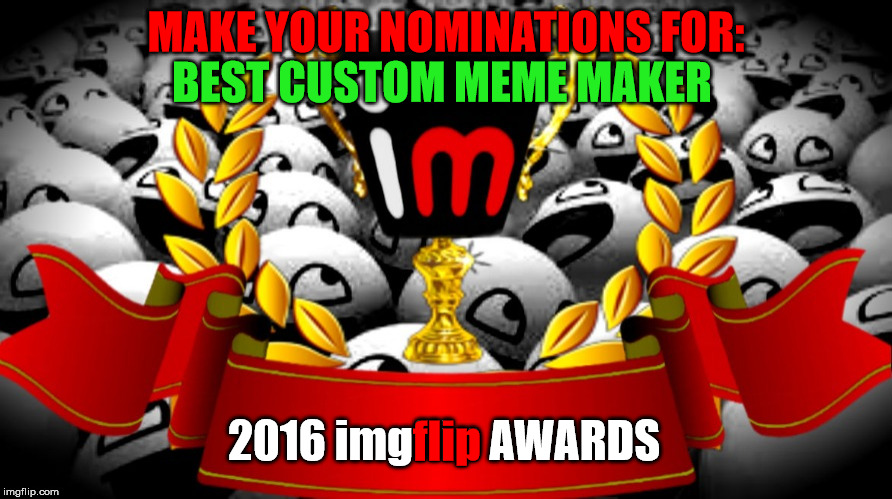 "2016 imgflip Awards nominations for ""Best Custom Meme Maker"" 