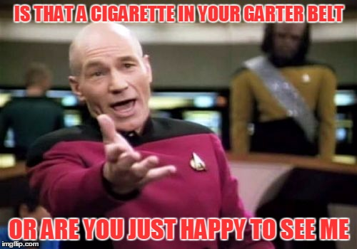 Picard Wtf Meme | IS THAT A CIGARETTE IN YOUR GARTER BELT OR ARE YOU JUST HAPPY TO SEE ME | image tagged in memes,picard wtf | made w/ Imgflip meme maker