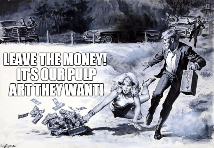 LEAVE THE MONEY! IT'S OUR PULP ART THEY WANT! | made w/ Imgflip meme maker