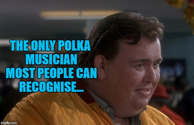 Gus Polinski? Polka king of the midwest? | THE ONLY POLKA MUSICIAN MOST PEOPLE CAN RECOGNISE... | image tagged in memes,john candy,music,home alone,polka music,movies | made w/ Imgflip meme maker