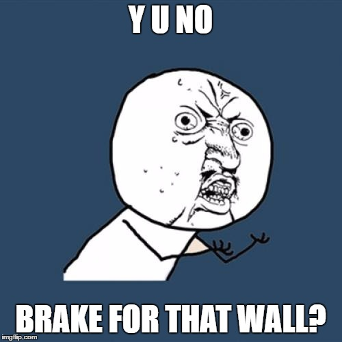 Y U No Meme | Y U NO BRAKE FOR THAT WALL? | image tagged in memes,y u no | made w/ Imgflip meme maker