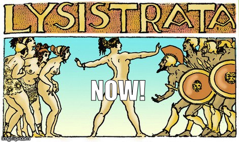 NOW! | image tagged in lysistrata,resist | made w/ Imgflip meme maker