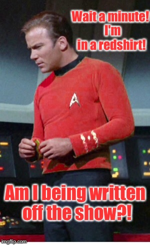 Wait a minute!  I'm in a redshirt! Am I being written off the show?! | made w/ Imgflip meme maker