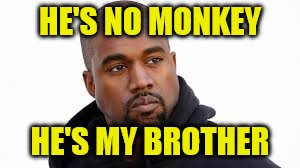 HE'S NO MONKEY HE'S MY BROTHER | made w/ Imgflip meme maker