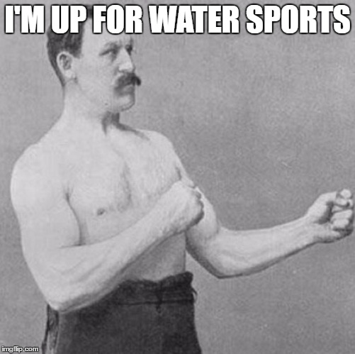 I'M UP FOR WATER SPORTS | made w/ Imgflip meme maker