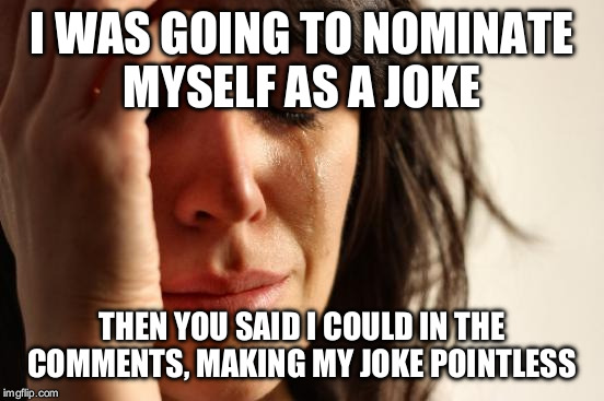 First World Problems Meme | I WAS GOING TO NOMINATE MYSELF AS A JOKE THEN YOU SAID I COULD IN THE COMMENTS, MAKING MY JOKE POINTLESS | image tagged in memes,first world problems | made w/ Imgflip meme maker
