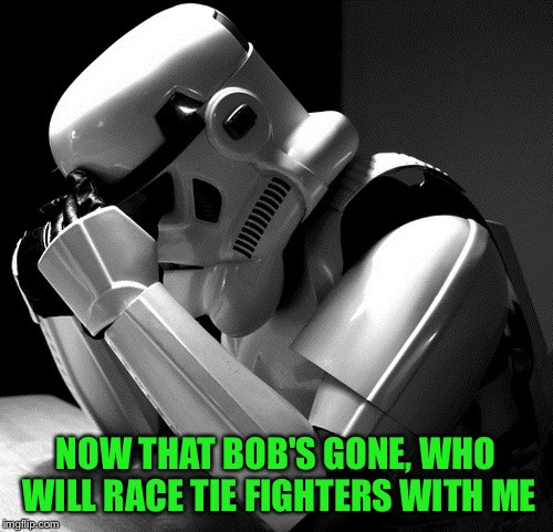 Sad Stormtrooper | NOW THAT BOB'S GONE, WHO WILL RACE TIE FIGHTERS WITH ME | image tagged in sad stormtrooper | made w/ Imgflip meme maker