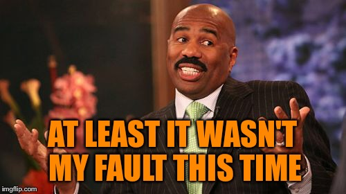 Steve Harvey Meme | AT LEAST IT WASN'T MY FAULT THIS TIME | image tagged in memes,steve harvey | made w/ Imgflip meme maker