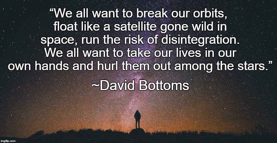 "Aspire | ""We all want to break our orbits, float like a satellite gone wild in space, run the risk of disintegration. We all want to take our lives i 