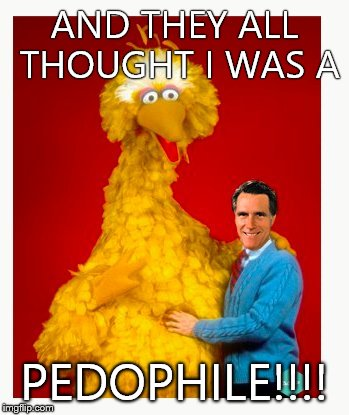 Big Bird And Mitt Romney | AND THEY ALL THOUGHT I WAS A PEDOPHILE!!!! | image tagged in memes,big bird and mitt romney | made w/ Imgflip meme maker