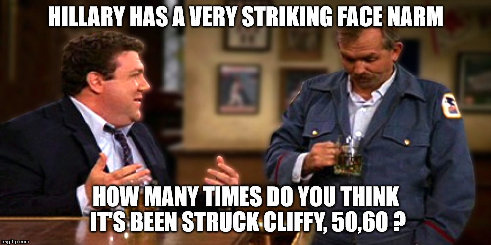 HILLARY HAS A VERY STRIKING FACE NARM HOW MANY TIMES DO YOU THINK IT'S BEEN STRUCK CLIFFY, 50,60 ? | made w/ Imgflip meme maker
