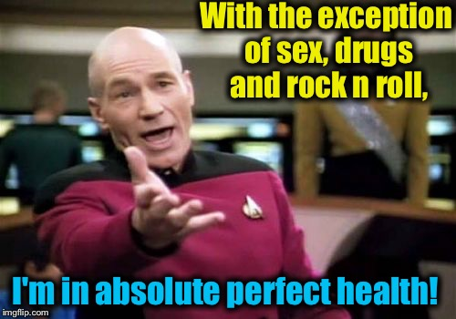 Picard Wtf Meme | With the exception of sex, drugs and rock n roll, I'm in absolute perfect health! | image tagged in memes,picard wtf | made w/ Imgflip meme maker