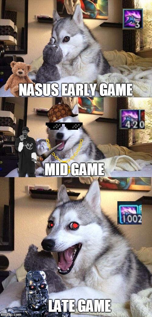 Bad Pun Dog | NASUS EARLY GAME MID GAME LATE GAME | image tagged in memes,bad pun dog,scumbag,lol,nasus,mlg | made w/ Imgflip meme maker