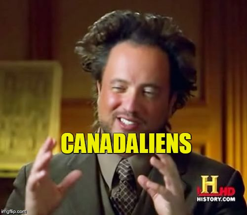 Ancient Aliens Meme | CANADALIENS | image tagged in memes,ancient aliens | made w/ Imgflip meme maker