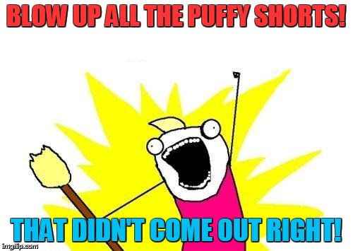 X All The Y Meme | BLOW UP ALL THE PUFFY SHORTS! THAT DIDN'T COME OUT RIGHT! | image tagged in memes,x all the y | made w/ Imgflip meme maker