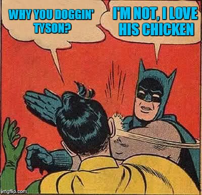 Batman Slapping Robin Meme | WHY YOU DOGGIN' TYSON? I'M NOT, I LOVE HIS CHICKEN | image tagged in memes,batman slapping robin | made w/ Imgflip meme maker