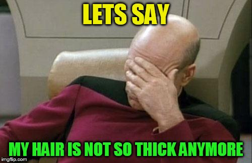 Captain Picard Facepalm Meme | LETS SAY MY HAIR IS NOT SO THICK ANYMORE | image tagged in memes,captain picard facepalm | made w/ Imgflip meme maker