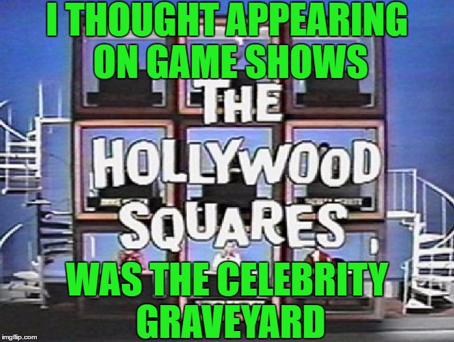 I THOUGHT APPEARING ON GAME SHOWS WAS THE CELEBRITY GRAVEYARD | made w/ Imgflip meme maker