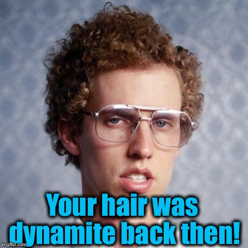 Your hair was dynamite back then! | made w/ Imgflip meme maker