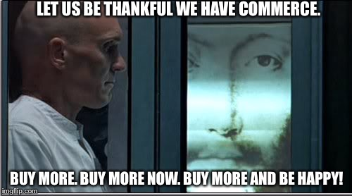 LET US BE THANKFUL WE HAVE COMMERCE. BUY MORE. BUY MORE NOW. BUY MORE AND BE HAPPY! | image tagged in thx 1138,happy,be happy,dystopia,money,jesus | made w/ Imgflip meme maker