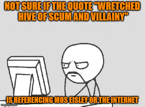 "NOT SURE IF THE QUOTE ""WRETCHED HIVE OF SCUM AND VILLAINY"" IS REFERENCING MOS EISLEY OR THE INTERNET 