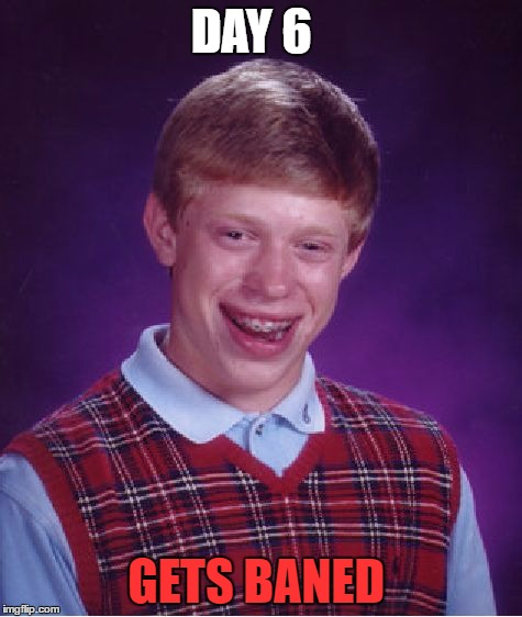 Bad Luck Brian Meme | DAY 6 GETS BANED | image tagged in memes,bad luck brian | made w/ Imgflip meme maker