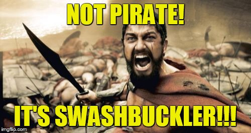 Sparta Leonidas Meme | NOT PIRATE! IT'S SWASHBUCKLER!!! | image tagged in memes,sparta leonidas | made w/ Imgflip meme maker