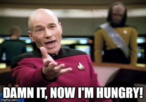 Picard Wtf Meme | DAMN IT, NOW I'M HUNGRY! | image tagged in memes,picard wtf | made w/ Imgflip meme maker