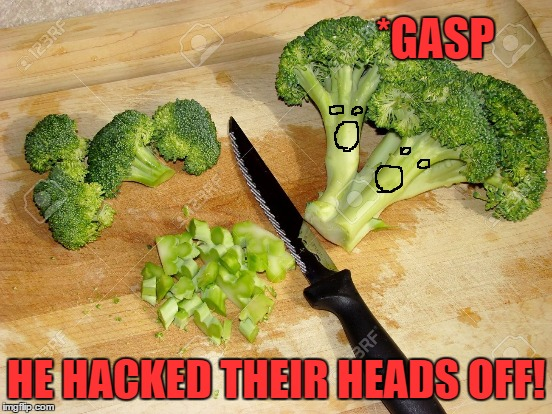 *GASP HE HACKED THEIR HEADS OFF! | made w/ Imgflip meme maker