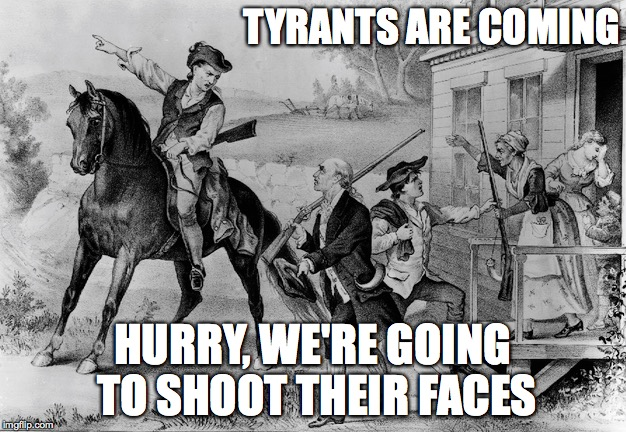 Tyrants Are Coming |  TYRANTS ARE COMING; HURRY, WE'RE GOING TO SHOOT THEIR FACES | image tagged in tyrants,tyranny,revolution,gun control,moms demand action,guns | made w/ Imgflip meme maker