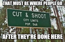 THAT MUST BE WHERE PEOPLE GO AFTER THEY'RE DONE HERE | made w/ Imgflip meme maker