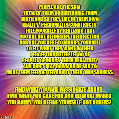 others | PEOPLE ARE THE SUM TOTAL OF THEIR CONDITIONING FROM BIRTH AND SO THEY LIVE IN THEIR OWN REALITY/ PERSONALITY CONSTRUCTS. FREE YOURSELF BY RE | image tagged in glory | made w/ Imgflip meme maker