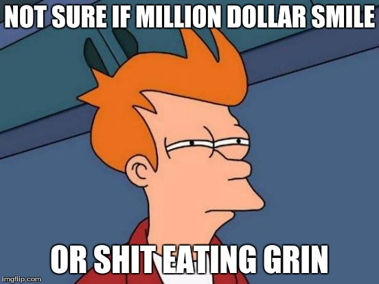 Futurama Fry Meme | NOT SURE IF MILLION DOLLAR SMILE OR SHIT EATING GRIN | image tagged in memes,futurama fry | made w/ Imgflip meme maker