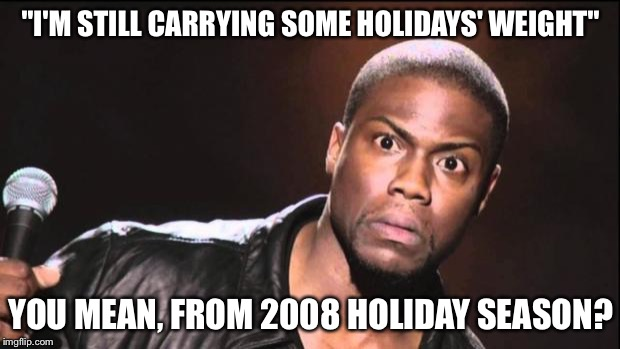 "Who do u think u foolin', biatch? | ""I'M STILL CARRYING SOME HOLIDAYS' WEIGHT"" YOU MEAN, FROM 2008 HOLIDAY SEASON? 