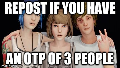 OTP Love Triangle | REPOST IF YOU HAVE AN OTP OF 3 PEOPLE | image tagged in life is strange,shipping,otp,repost if,love triangle | made w/ Imgflip meme maker