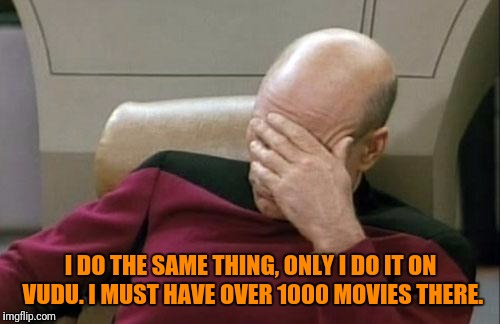 Captain Picard Facepalm Meme | I DO THE SAME THING, ONLY I DO IT ON VUDU. I MUST HAVE OVER 1000 MOVIES THERE. | image tagged in memes,captain picard facepalm | made w/ Imgflip meme maker