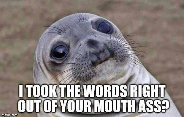 Awkward Moment Sealion Meme | I TOOK THE WORDS RIGHT OUT OF YOUR MOUTH ASS? | image tagged in memes,awkward moment sealion | made w/ Imgflip meme maker