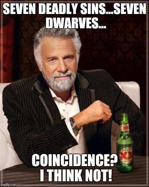 An age old question! |  SEVEN DEADLY SINS...SEVEN DWARVES... COINCIDENCE? I THINK NOT! | image tagged in memes,the most interesting man in the world,seven deadly sins,seven dwarfs | made w/ Imgflip meme maker