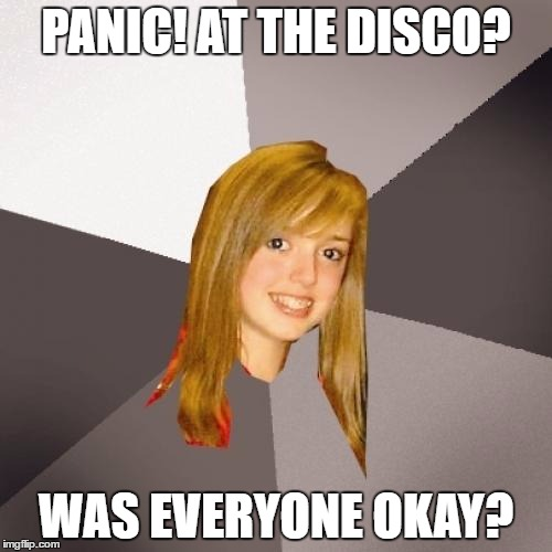 Musically Oblivious 8th Grader |  PANIC! AT THE DISCO? WAS EVERYONE OKAY? | image tagged in memes,musically oblivious 8th grader | made w/ Imgflip meme maker