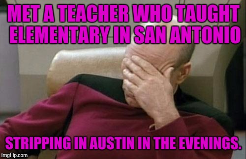Captain Picard Facepalm Meme | MET A TEACHER WHO TAUGHT ELEMENTARY IN SAN ANTONIO STRIPPING IN AUSTIN IN THE EVENINGS. | image tagged in memes,captain picard facepalm | made w/ Imgflip meme maker