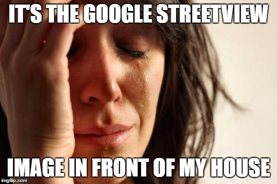 First World Problems Meme | IT'S THE GOOGLE STREETVIEW IMAGE IN FRONT OF MY HOUSE | image tagged in memes,first world problems | made w/ Imgflip meme maker