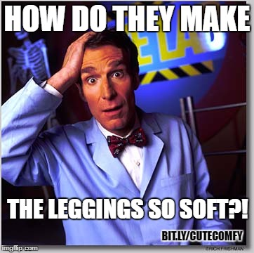 Science Rules. |  HOW DO THEY MAKE; THE LEGGINGS SO SOFT?! BIT.LY/CUTECOMFY | image tagged in memes,bill nye the science guy,funny,funny memes,leggings,abby and anna | made w/ Imgflip meme maker