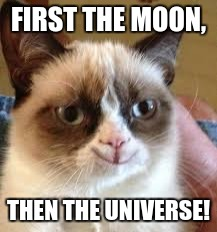 FIRST THE MOON, THEN THE UNIVERSE! | made w/ Imgflip meme maker