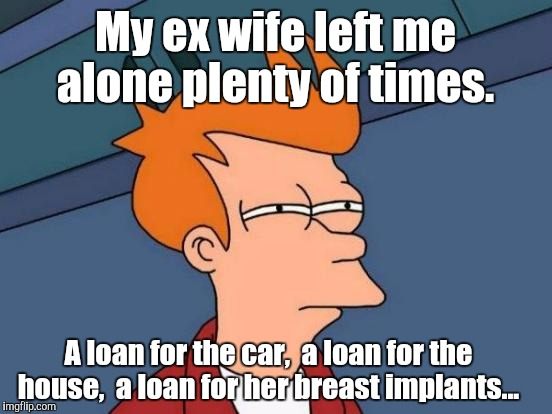 Futurama Fry Meme | My ex wife left me alone plenty of times. A loan for the car,  a loan for the house,  a loan for her breast implants... | image tagged in memes,futurama fry | made w/ Imgflip meme maker