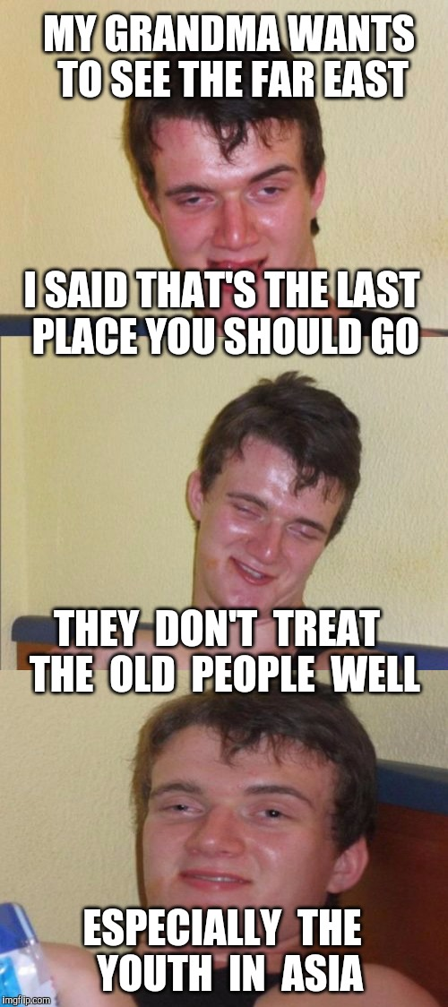 10 guy bad pun | MY GRANDMA WANTS TO SEE THE FAR EAST ESPECIALLY  THE  YOUTH  IN  ASIA I SAID THAT'S THE LAST PLACE YOU SHOULD GO THEY  DON'T  TREAT  THE  OL | image tagged in 10 guy bad pun,euthanasia,asia,elders,pro life | made w/ Imgflip meme maker