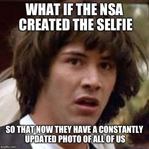 Quickly! Delete FaceBook! | WHAT IF THE NSA CREATED THE SELFIE SO THAT NOW THEY HAVE A CONSTANTLY UPDATED PHOTO OF ALL OF US | image tagged in memes,conspiracy keanu | made w/ Imgflip meme maker