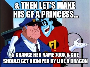 & THEN LET'S MAKE HIS GF A PRINCESS... & CHANGE HER NAME 700X & SHE SHOULD GET KIDNIPED BY LIKE A DRAGON | made w/ Imgflip meme maker