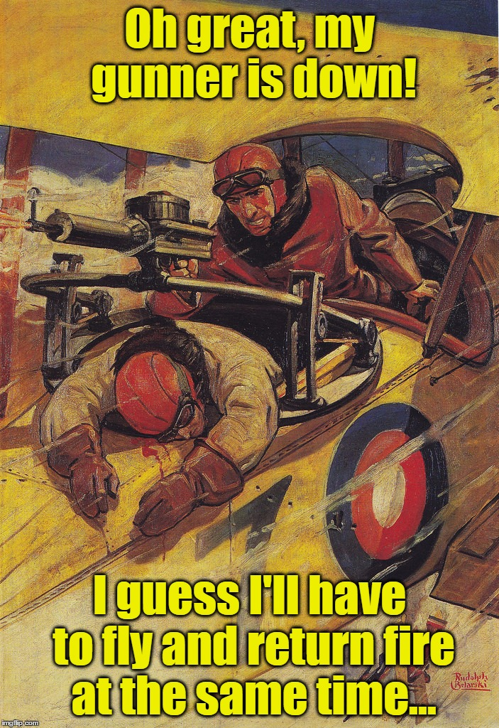 This %$#@ Just Got Real... | Oh great, my gunner is down! I guess I'll have to fly and return fire at the same time... | image tagged in memes,pulp art,pulp art week,funny,pilot,biplane | made w/ Imgflip meme maker